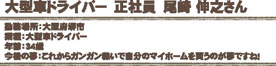 大型車ドライバー 正社員 尾崎 伸之さん勤務場所:大府堺市業種:大型車ドライバー年齢:34歳今後の夢:これからガンガン稼いで自分のマイホームを買うのが夢ですね!