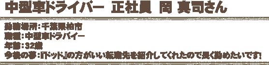 中型車ドライバー 正社員 岡 真司さん勤務場所:千葉県柏市職種:中型車ドラバイー年齢:32歳今後の夢:『ドッド』の方がいい転職先を紹介してくれたので長く勤めたいです!
